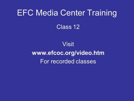 EFC Media Center Training Class 12 Visit www.efcoc.org/video.htm For recorded classes.