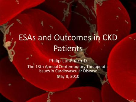 ESAs and Outcomes in CKD Patients Philip Lui PharmD The 13th Annual Contemporary Therapeutic Issues in Cardiovascular Disease May 8, 2010.