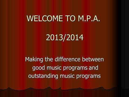 WELCOME TO M.P.A. 2013/2014 Making the difference between good music programs and good music programs and outstanding music programs.