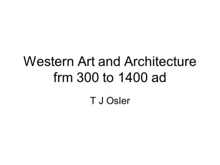 Western Art and Architecture frm 300 to 1400 ad T J Osler.