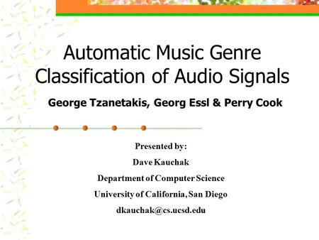 Automatic Music Genre Classification of Audio Signals George Tzanetakis, Georg Essl & Perry Cook Presented by: Dave Kauchak Department of Computer Science.
