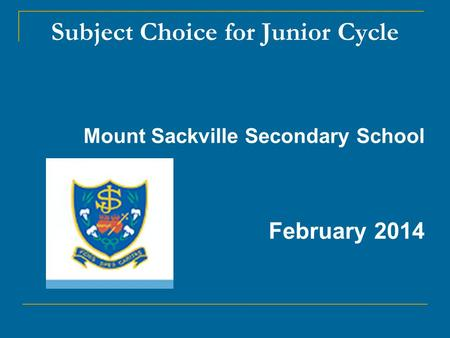 Subject Choice for Junior Cycle Mount Sackville Secondary School February 2014.