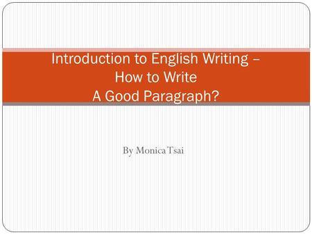 By Monica Tsai Introduction to English Writing – How to Write A Good Paragraph?