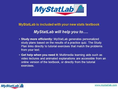 Www.mystatlab.com MyStatLab is included with your new stats textbook Study more efficiently: MyStatLab generates personalized study plans based on the.