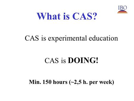 What is CAS? CAS is experimental education CAS is DOING! Min. 150 hours (~2,5 h. per week)