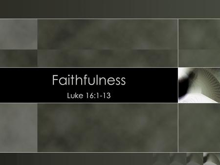 Faithfulness Luke 16:1-13.