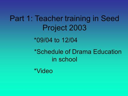 Part 1: Teacher training in Seed Project 2003 *09/04 to 12/04 *Schedule of Drama Education in school *Video.