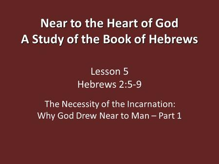 Near to the Heart of God A Study of the Book of Hebrews Near to the Heart of God A Study of the Book of Hebrews Lesson 5 Hebrews 2:5-9 The Necessity of.