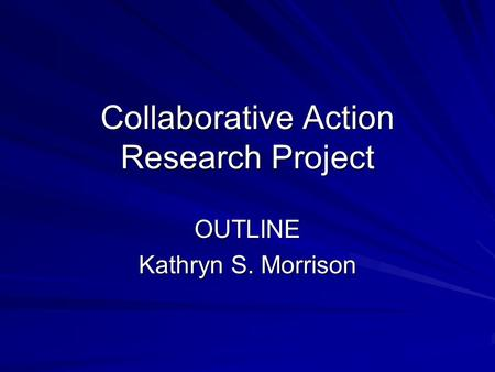 Collaborative Action Research Project OUTLINE Kathryn S. Morrison.