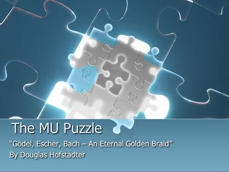 "The MU Puzzle ""Gödel, Escher, Bach – An Eternal Golden Braid"" By Douglas Hofstadter ""Gödel, Escher, Bach – An Eternal Golden Braid"" By Douglas Hofstadter."