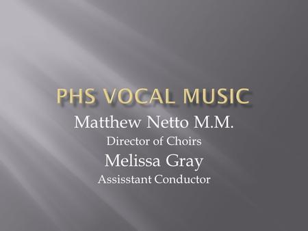 Matthew Netto M.M. Director of Choirs Melissa Gray Assisstant Conductor.