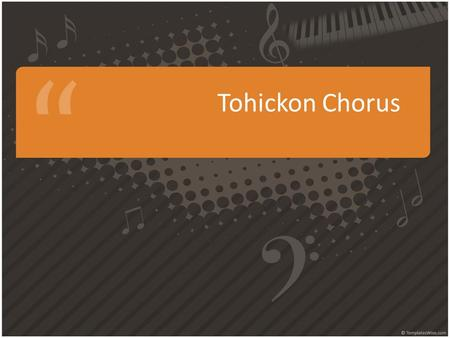 Tohickon Chorus. This class is unlike any other you will take…. How well you do doesn't just affect your grade, it affects how we all sound. How much.