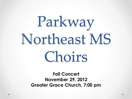 Parkway Northeast MS Choirs Fall Concert November 29, 2012 Greater Grace Church, 7:00 pm.