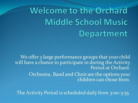 We offer 3 large performance groups that your child will have a chance to participate in during the Activity Period at Orchard. Orchestra, Band and Choir.