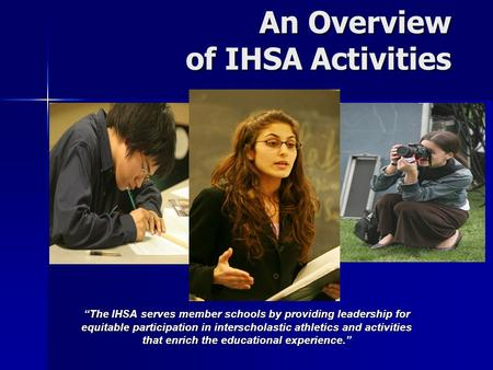 "An Overview of IHSA Activities An Overview of IHSA Activities ""The IHSA serves member schools by providing leadership for equitable participation in interscholastic."
