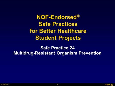 1 © 2010 TMIT NQF-Endorsed ® Safe Practices for Better Healthcare Student Projects Safe Practice 24 Multidrug-Resistant Organism Prevention.