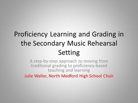 Proficiency Learning and Grading in the Secondary Music Rehearsal Setting A step-by-step approach to moving from traditional grading to proficiency-based.