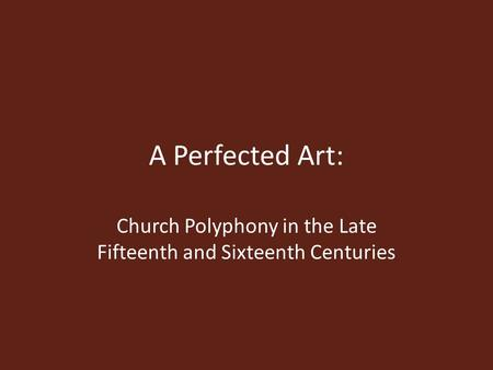 A Perfected Art: Church Polyphony in the Late Fifteenth and Sixteenth Centuries.