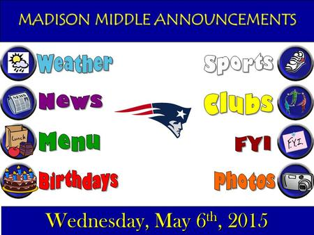 MADISON MIDDLE ANNOUNCEMENTS Wednesday, May 6 th, 2015.
