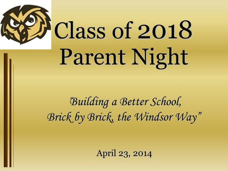 "Class of 2018 Parent Night "" Building a Better School, Brick by Brick, the Windsor Way"" April 23, 2014."