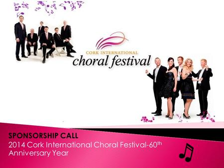 SPONSORSHIP CALL 2014 Cork International Choral Festival-60 th Anniversary Year.