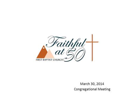 March 30, 2014 Congregational Meeting. Faithful at 50 Ad Hoc Finance Team Faithful at 50 Ad Hoc Finance Team – came out of Stewardship Team. Composed.