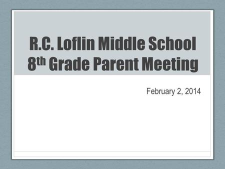 R.C. Loflin Middle School 8 th Grade Parent Meeting February 2, 2014.
