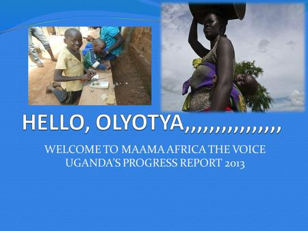 WELCOME TO MAAMA AFRICA THE VOICE UGANDA'S PROGRESS REPORT 2013.