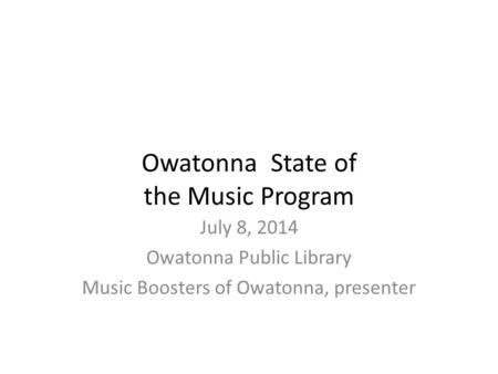 Owatonna State of the Music Program July 8, 2014 Owatonna Public Library Music Boosters of Owatonna, presenter.