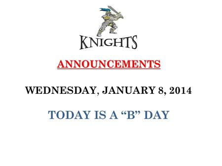 "ANNOUNCEMENTS ANNOUNCEMENTS WEDNESDAY, JANUARY 8, 2014 TODAY IS A ""B"" DAY."