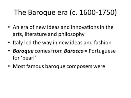 The Baroque era (c. 1600-1750) An era of new ideas and innovations in the arts, literature and philosophy Italy led the way in new ideas and fashion Baroque.