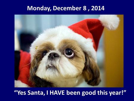 "Monday, December 8, 2014 ""Yes Santa, I HAVE been good this year!"""
