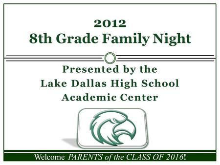 Presented by the Lake Dallas High School Academic Center 2012 8th Grade Family Night Welcome PARENTS of the CLASS OF 2016!