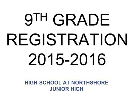 9 TH GRADE REGISTRATION 2015-2016 HIGH SCHOOL AT NORTHSHORE JUNIOR HIGH.