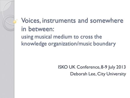 Voices, instruments and somewhere in between: using musical medium to cross the knowledge organization/music boundary ISKO UK Conference, 8-9 July 2013.