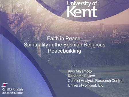 1 Faith in Peace: Spirituality in the Bosnian Religious Peacebuilding Kiyo Miyamoto Research Fellow Conflict Analysis Research Centre University of Kent,