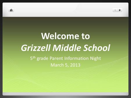 Welcome to Grizzell Middle School 5 th grade Parent Information Night March 5, 2013.