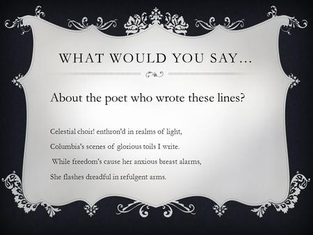 WHAT WOULD YOU SAY… About the poet who wrote these lines? Celestial choir! enthron'd in realms of light, Columbia's scenes of glorious toils I write. While.