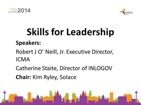 Skills for Leadership Speakers: Robert J O' Neill, Jr. Executive Director, ICMA Catherine Staite, Director of INLOGOV Chair: Kim Ryley, Solace.