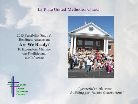 "La Plata United Methodist Church ""Grateful to the Past — Building for Future Generations"" 2013 Feasibility Study & Readiness Assessment Are We Ready? To."