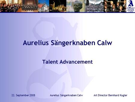 Art Director Bernhard Kugler22. September 2008Aurelius Sängerknaben Calw Talent Advancement.