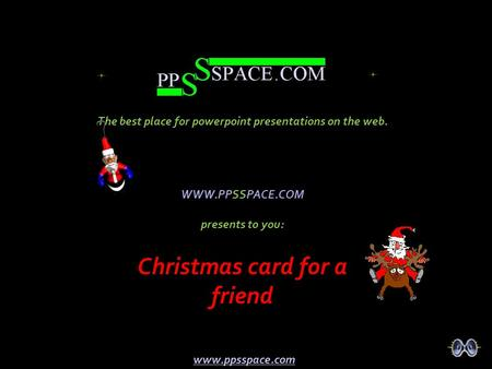 WWW.PPSSPACE.COM presents to you: Christmas card for a friend The best place for powerpoint presentations on the web. www.ppsspace.com.
