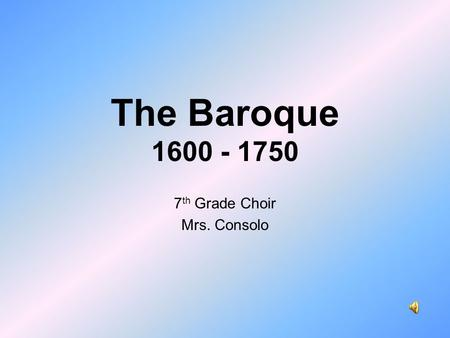 The Baroque 1600 - 1750 7 th Grade Choir Mrs. Consolo.