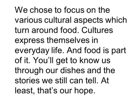 We chose to focus on the various cultural aspects which turn around food. Cultures express themselves in everyday life. And food is part of it. You'll.