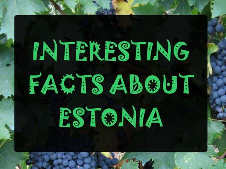 INTERESTING FACTS ABOUT ESTONIA. By geographic location we belong in the Baltic region By language we belong in Scandinavia By allies we belong in Europe.