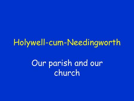 Holywell-cum-Needingworth Our parish and our church.