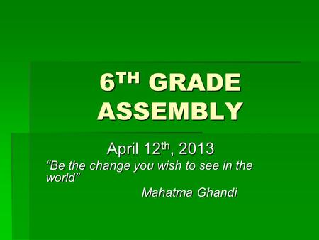 "6 TH GRADE ASSEMBLY April 12 th, 2013 ""Be the change you wish to see in the world"" Mahatma Ghandi."
