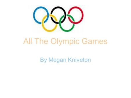 All The Olympic Games By Megan Kniveton. The Greek Olympic Games The earliest Greek Olympics games were held in 776 BC. Women were not allowed to go to.