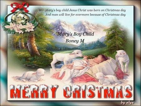 Mary's boy child Jesus Christ was born on Christmas day And man will live for evermore because of Christmas day Mary's Boy Child Boney M.