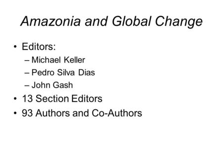 Amazonia and Global Change Editors: –Michael Keller –Pedro Silva Dias –John Gash 13 Section Editors 93 Authors and Co-Authors.